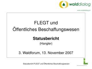 FLEGT und Öffentliches Beschaffungswesen Statusbericht (Hangler) 3. Waldforum, 13. November 2007