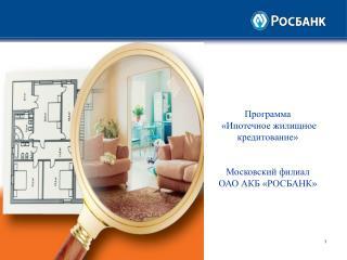 Программа  «Ипотечное жилищное кредитование» Московский филиал ОАО АКБ «РОСБАНК»