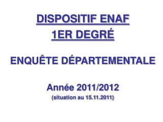 DISPOSITIF ENAF 1ER DEGRÉ ENQUÊTE DÉPARTEMENTALE Année 2011/2012 (situation au 15.11.2011)