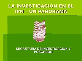 LA INVESTIGACIÓN EN EL IPN – UN PANORAMA