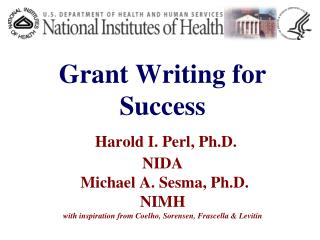 Grant Writing for Success   Harold I. Perl, Ph.D. NIDA  Michael A. Sesma, Ph.D. NIMH  with inspiration from Coelho, Sore