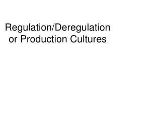 Regulation/Deregulation or Production Cultures