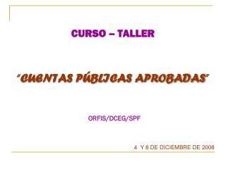 """CURSO – TALLER """" CUENTAS PÚBLICAS APROBADAS """" ORFIS/DCEG/SPF"""