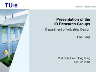Presentation of the  ID Research Groups  Department of Industrial Design Loe Feijs