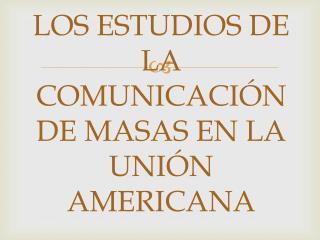 LOS ESTUDIOS DE LA COMUNICACIÓN DE MASAS EN LA UNIÓN AMERICANA