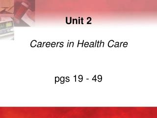 Unit 2  Careers in Health Care pgs 19 - 49