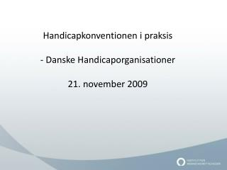 Handicapkonventionen i praksis - Danske Handicaporganisationer 21. november 2009