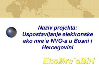 Naziv projekta: Uspostavljanje elektronske eko mre`e NVO-a u Bosni i Hercegovini