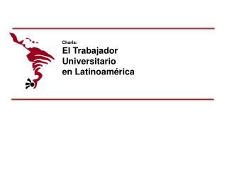 Charla:  El Trabajador  Universitario  en Latinoamérica