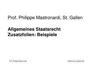Prof. Philippe Mastronardi, St. Gallen Allgemeines Staatsrecht Zusatzfolien: Beispiele