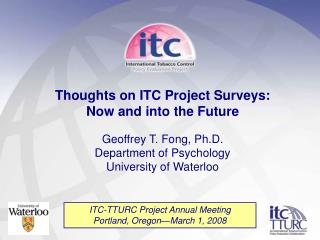 Thoughts on ITC Project Surveys:  Now and into the Future Geoffrey T. Fong, Ph.D.