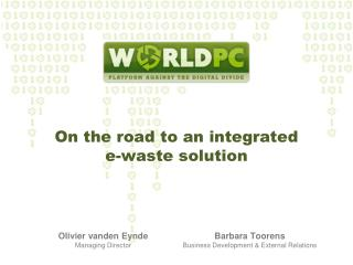 On the road to an  integrated e- waste  solution