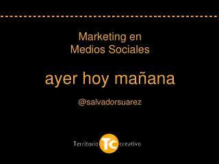 Marketing en  Medios Sociales ayer hoy mañana @salvadorsuarez