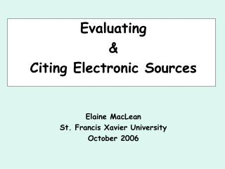 Evaluating  & Citing Electronic Sources Elaine MacLean St. Francis Xavier University October 2006