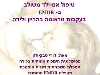 טיפול אם-ילד משולב  ב-  EMDR  בעקבות טראומה בהריון ולידה
