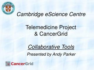 Cambridge eScience Centre Telemedicine Project & CancerGrid Collaborative Tools