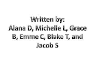 Written by: Alana D, Michelle L, Grace B,  Emme  C, Blake T, and Jacob S