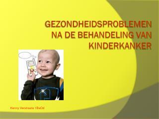 Gezondheidsproblemen  na de  behandeling  van  Kinderkanker