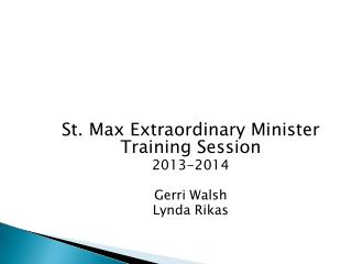 St. Max Extraordinary Minister Training Session 2013-2014 Gerri Walsh Lynda Rikas