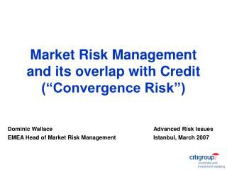 Market Risk Management and its overlap with Credit (�Convergence Risk�)