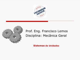 Prof. Eng. Francisco Lemos Disciplina: Mecânica Geral