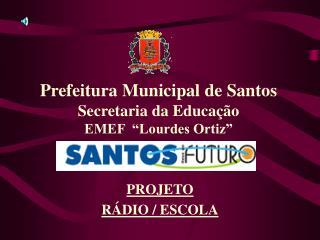 """Prefeitura Municipal de Santos Secretaria da Educação EMEF  """"Lourdes Ortiz"""""""