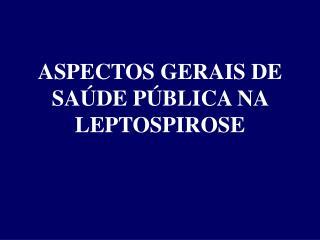 ASPECTOS GERAIS DE SAÚDE PÚBLICA NA  LEPTOSPIROSE