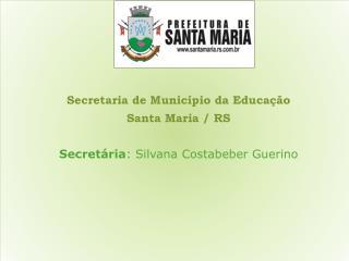 Secretaria de Município da Educação Santa Maria / RS Secretária : Silvana  Costabeber Guerino