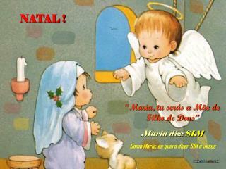"""""""Maria, tu serás a Mãe do Filho de Deus"""" Maria diz:  SIM Como Maria, eu quero dizer SIM a Jesus"""