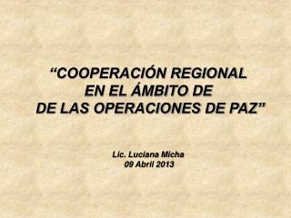 """""""COOPERACIÓN REGIONAL  EN EL ÁMBITO DE   DE LAS OPERACIONES DE PAZ"""" Lic. Luciana Micha"""