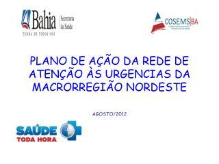 PLANO DE AÇÃO DA REDE DE ATENÇÃO ÀS URGENCIAS DA MACRORREGIÃO NORDESTE AGOSTO/2012