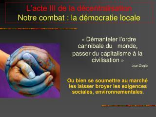 L'acte III de la décentralisation Notre combat : la démocratie locale
