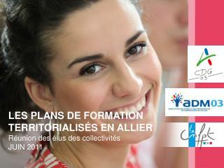 LES PLANS DE FORMATION TERRITORIALISÉS EN ALLIER Réunion des élus des collectivités JUIN 2011