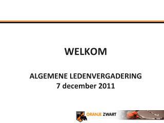 WELKOM ALGEMENE LEDENVERGADERING  7 december 2011