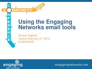 Using the Engaging Networks email tools Ghazal Vaghedi Toronto February 21, 2012 #12ENCONF
