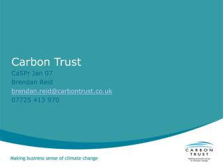 Carbon Trust  CaSPr Jan 07 Brendan Reid brendan.reid@carbontrust.co.uk 07725 413 970