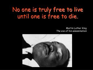 No one is truly free to live until one is free to die. Martin Luther King
