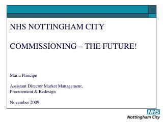 NHS NOTTINGHAM CITY COMMISSIONING – THE FUTURE! Maria Principe