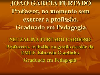 JOÃO GARCIA FURTADO Professor, no momento sem exercer a profissão. Graduado em Pedagogia