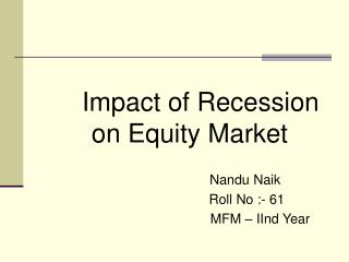 Impact of Recession on Equity Market                                  Nandu Naik Roll No :- 61