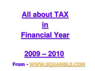 All about TAX  in  Financial Year  2009 – 2010