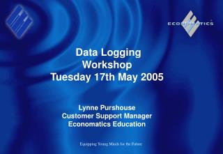 Data Logging Workshop Tuesday 17th May 2005 Lynne Purshouse Customer Support Manager