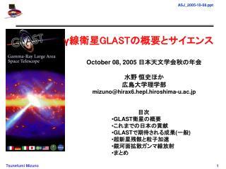 γ 線衛星 GLAST の概要とサイエンス October 08, 2005  日本天文学会秋の年会 水野 恒史ほか 広島大学理学部