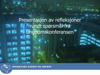 Presentasjon av refleksjoner rundt spørsmål fra ungdomskonferansen