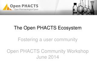 The  Open PHACTS Ecosystem Fostering a user community Open PHACTS Community Workshop June 2014