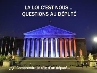 LA LOI C'EST NOUS…   QUESTIONS AU  DéPUTé