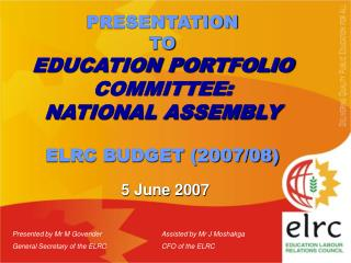 PRESENTATION  TO EDUCATION PORTFOLIO COMMITTEE: NATIONAL ASSEMBLY ELRC BUDGET (2007/08)