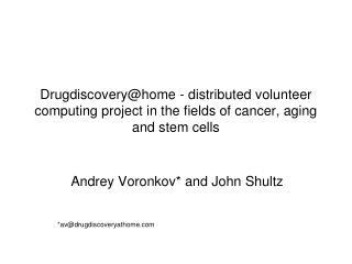 Andrey Voronkov* and John Shultz *av@drugdiscoveryathome