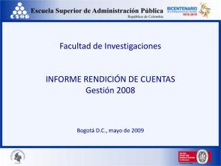 Facultad de Investigaciones INFORME RENDICIÓN DE CUENTAS Gestión 2008 Bogotá D.C., mayo de 2009