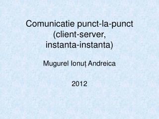 Comunicatie punct-la-punct (client-server, instanta-instanta)